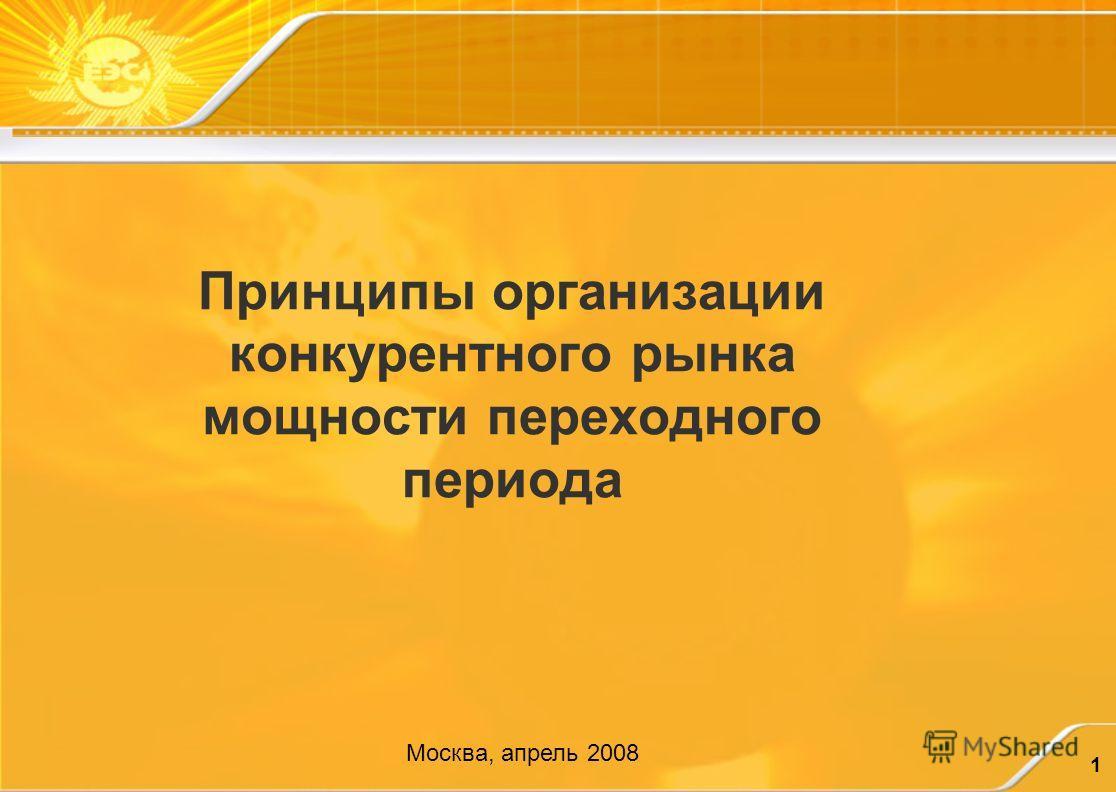 1 Принципы организации конкурентного рынка мощности переходного периода Москва, апрель 2008