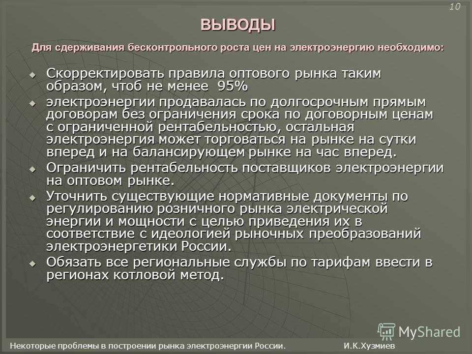 Некоторые проблемы в построении рынка электроэнергии России. И.К.Хузмиев ВЫВОДЫ Скорректировать правила оптового рынка таким образом, чтоб не менее 95% Скорректировать правила оптового рынка таким образом, чтоб не менее 95% электроэнергии продавалась