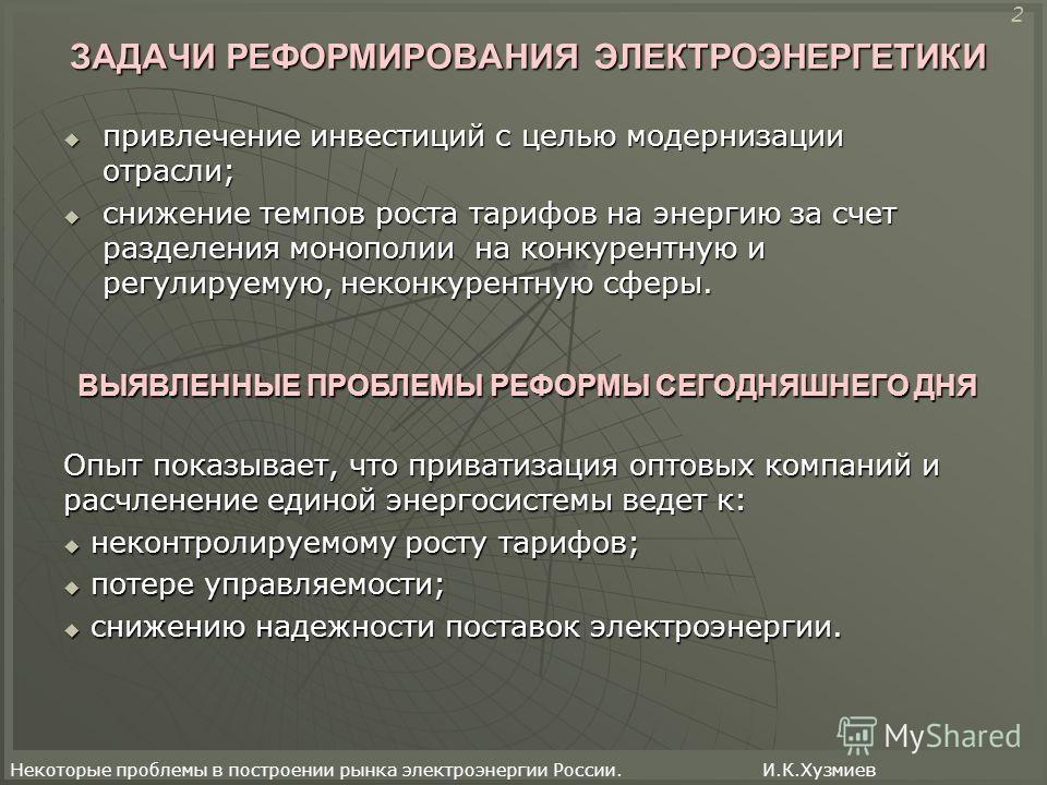 Некоторые проблемы в построении рынка электроэнергии России. И.К.Хузмиев ЗАДАЧИ РЕФОРМИРОВАНИЯ ЭЛЕКТРОЭНЕРГЕТИКИ привлечение инвестиций с целью модернизации отрасли; привлечение инвестиций с целью модернизации отрасли; снижение темпов роста тарифов н
