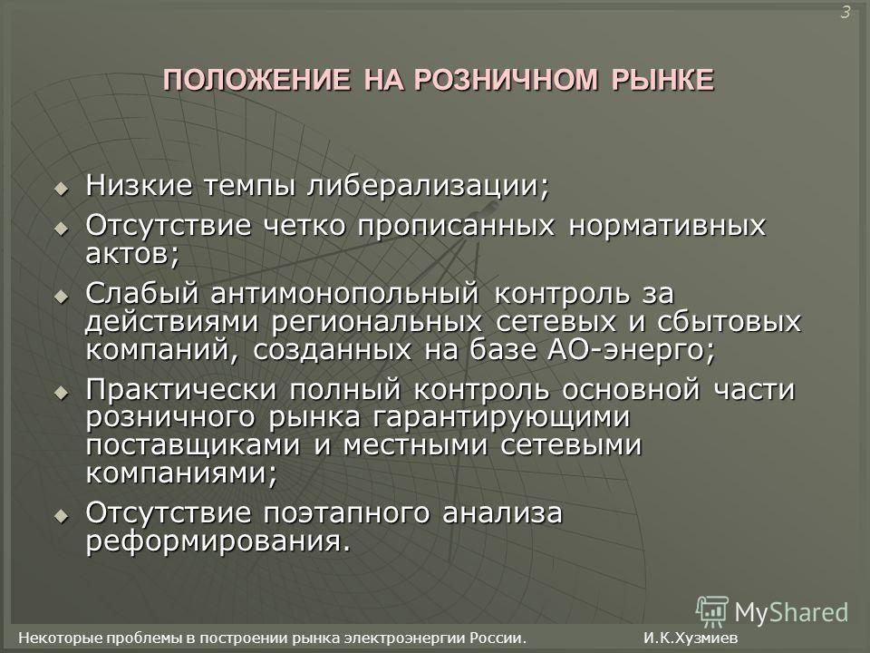 Некоторые проблемы в построении рынка электроэнергии России. И.К.Хузмиев ПОЛОЖЕНИЕ НА РОЗНИЧНОМ РЫНКЕ Низкие темпы либерализации; Низкие темпы либерализации; Отсутствие четко прописанных нормативных актов; Отсутствие четко прописанных нормативных акт