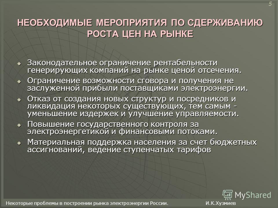 Некоторые проблемы в построении рынка электроэнергии России. И.К.Хузмиев НЕОБХОДИМЫЕ МЕРОПРИЯТИЯ ПО СДЕРЖИВАНИЮ РОСТА ЦЕН НА РЫНКЕ Законодательное ограничение рентабельности генерирующих компаний на рынке ценой отсечения. Законодательное ограничение