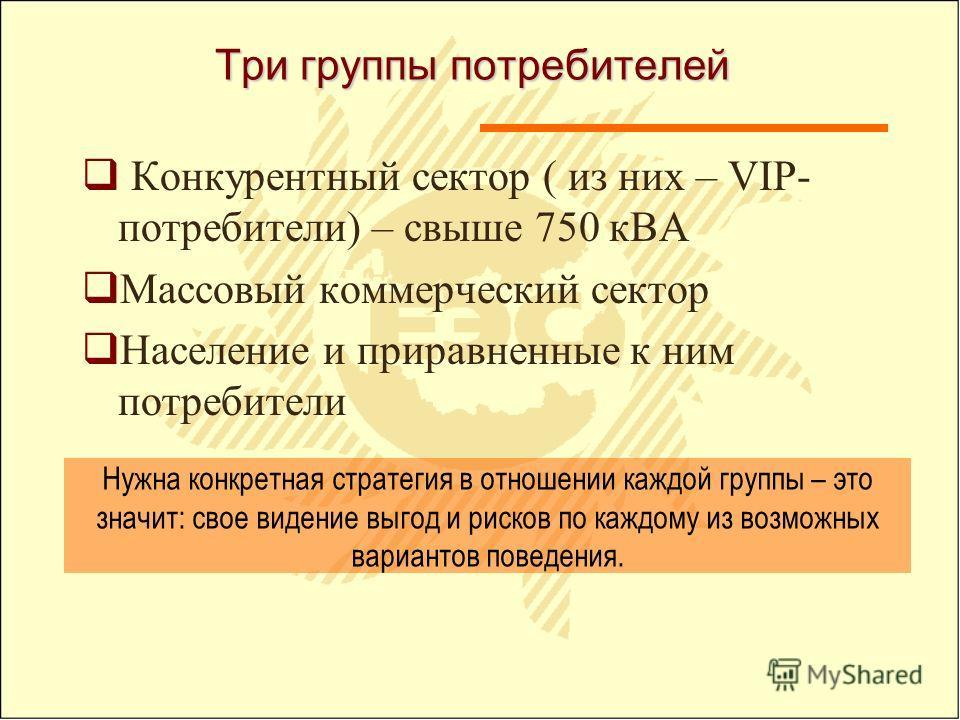 Три группы потребителей Конкурентный сектор ( из них – VIP- потребители) – свыше 750 кВА Массовый коммерческий сектор Население и приравненные к ним потребители Нужна конкретная стратегия в отношении каждой группы – это значит: свое видение выгод и р