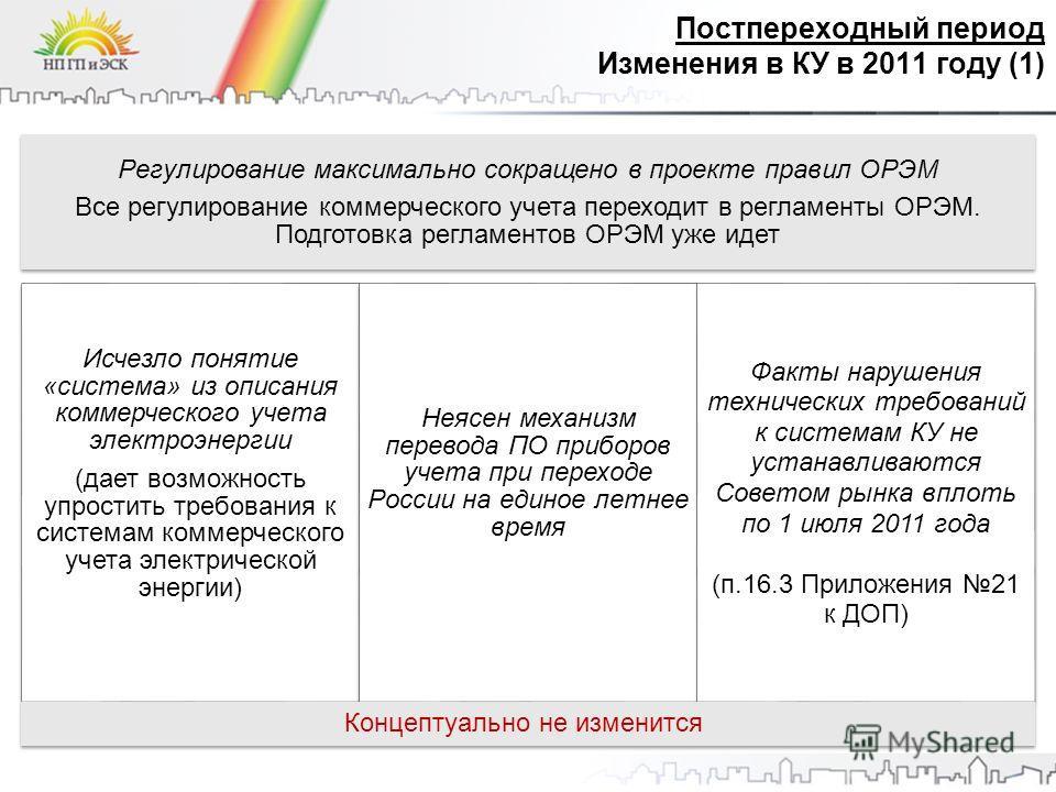 Постпереходный период Изменения в КУ в 2011 году (1) Регулирование максимально сокращено в проекте правил ОРЭМ Все регулирование коммерческого учета переходит в регламенты ОРЭМ. Подготовка регламентов ОРЭМ уже идет Исчезло понятие «система» из описан