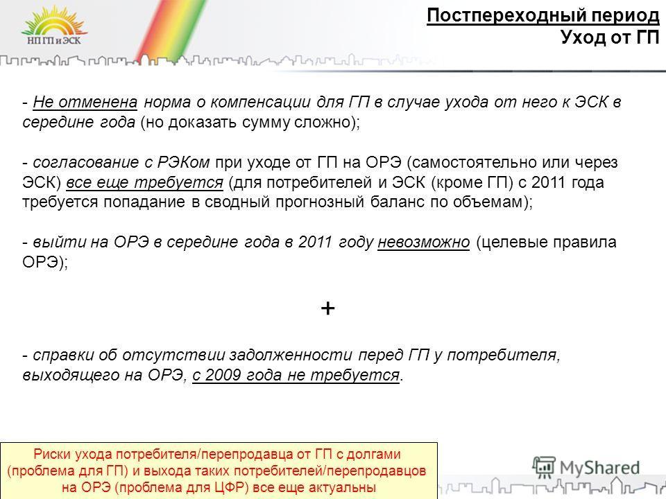 Постпереходный период Уход от ГП - Не отменена норма о компенсации для ГП в случае ухода от него к ЭСК в середине года (но доказать сумму сложно); - согласование с РЭКом при уходе от ГП на ОРЭ (самостоятельно или через ЭСК) все еще требуется (для пот