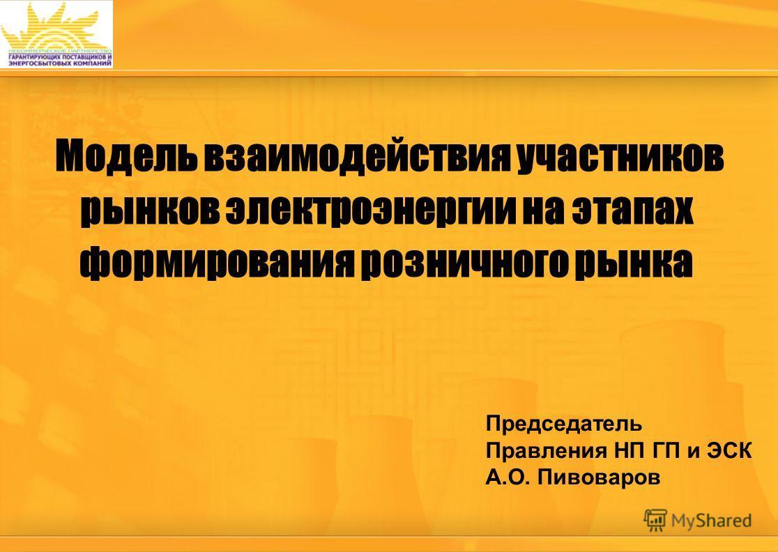 Председатель Правления НП ГП и ЭСК А.О. Пивоваров Модель взаимодействия участников рынков электроэнергии на этапах формирования розничного рынка