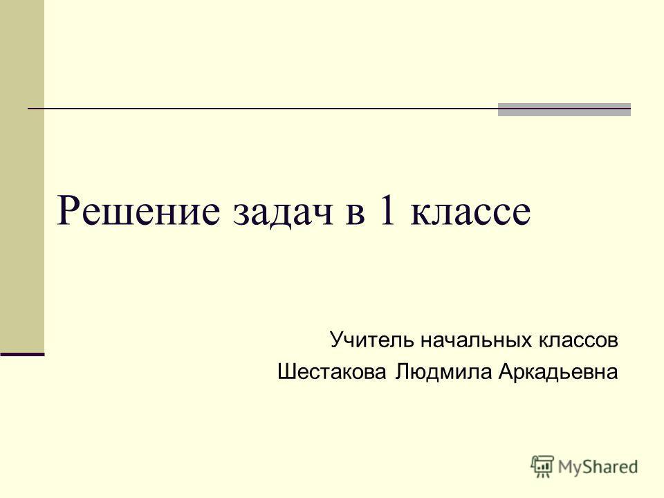 Решение задач в 1 классе Учитель начальных классов Шестакова Людмила Аркадьевна