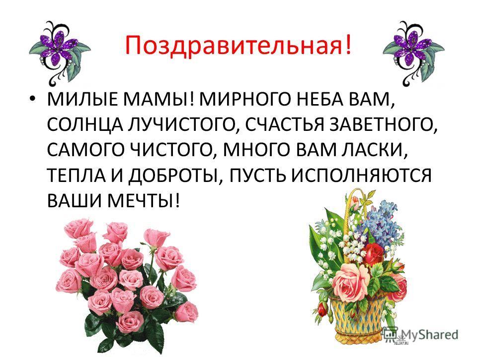 Поздравительная! МИЛЫЕ МАМЫ! МИРНОГО НЕБА ВАМ, СОЛНЦА ЛУЧИСТОГО, СЧАСТЬЯ ЗАВЕТНОГО, САМОГО ЧИСТОГО, МНОГО ВАМ ЛАСКИ, ТЕПЛА И ДОБРОТЫ, ПУСТЬ ИСПОЛНЯЮТСЯ ВАШИ МЕЧТЫ!