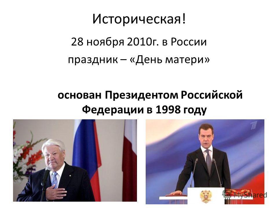 Историческая! 28 ноября 2010г. в России праздник – «День матери» основан Президентом Российской Федерации в 1998 году