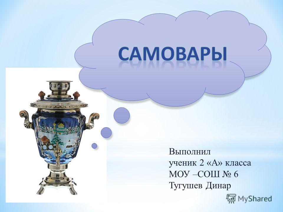 Выполнил ученик 2 «А» класса МОУ –СОШ 6 Тугушев Динар