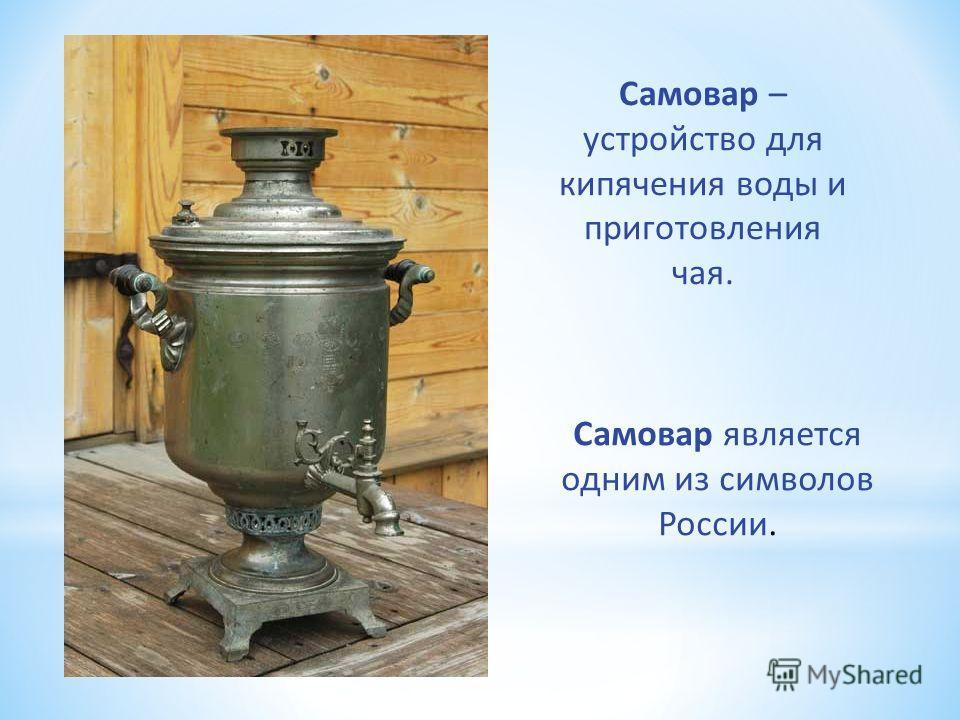 Самовар – устройство для кипячения воды и приготовления чая. Самовар является одним из символов России.