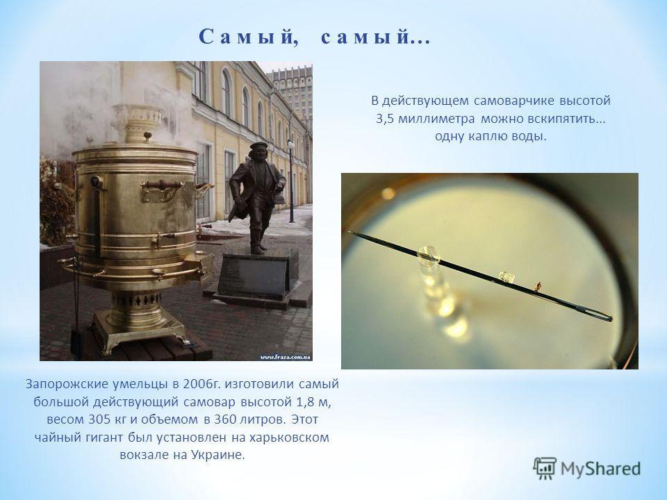 С а м ы й, с а м ы й… Запорожские умельцы в 2006г. изготовили самый большой действующий самовар высотой 1,8 м, весом 305 кг и объемом в 360 литров. Этот чайный гигант был установлен на харьковском вокзале на Украине. В действующем самоварчике высотой