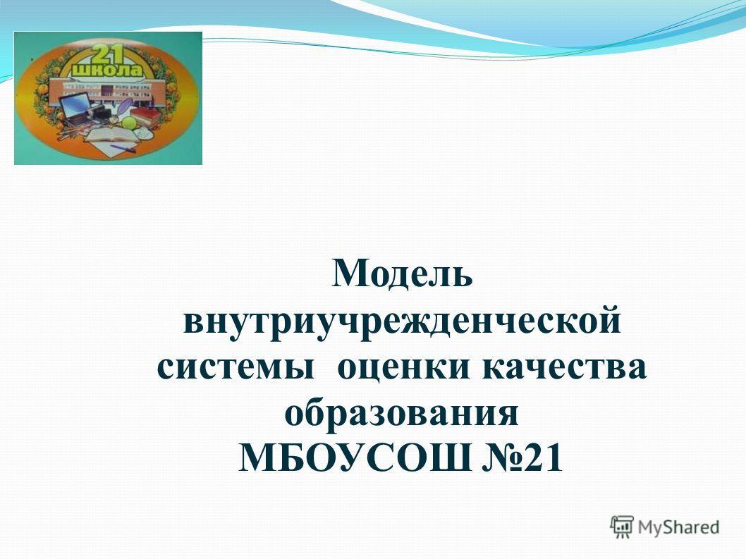 Модель внутриучрежденческой системы оценки качества образования МБОУСОШ 21
