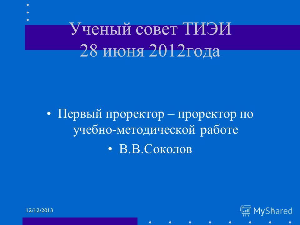 Ученый совет ТИЭИ 28 июня 2012года Первый проректор – проректор по учебно-методической работе В.В.Соколов 12/12/20131