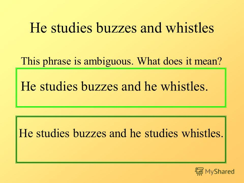 He studies buzzes and whistles This phrase is ambiguous. What does it mean? He studies buzzes and he whistles. He studies buzzes and he studies whistles.