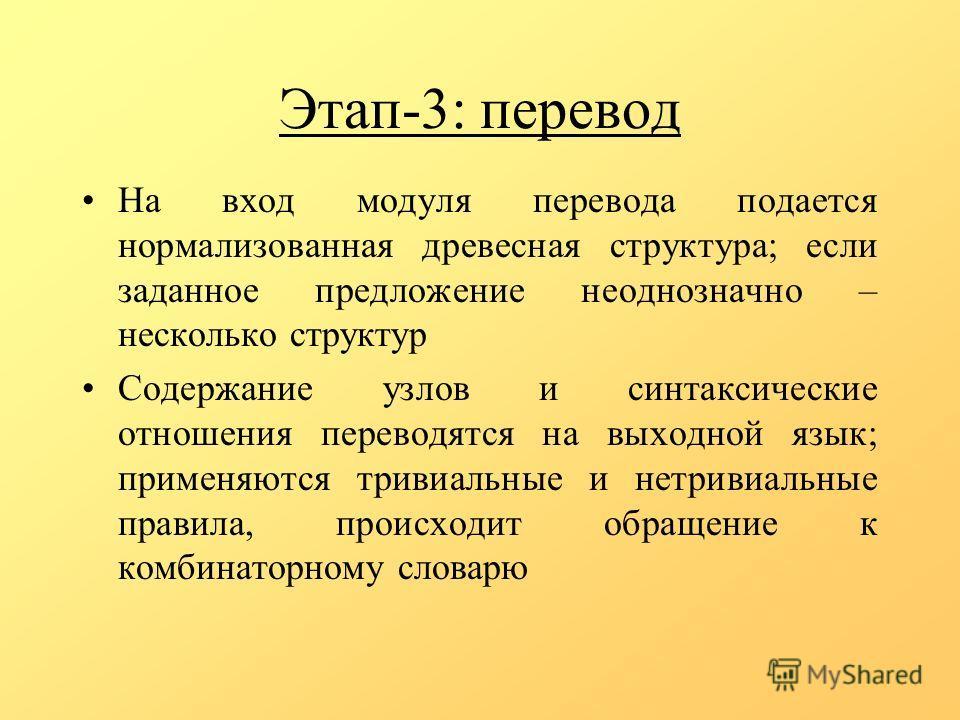 Этап-3: перевод На вход модуля перевода подается нормализованная древесная структура; если заданное предложение неоднозначно – несколько структур Содержание узлов и синтаксические отношения переводятся на выходной язык; применяются тривиальные и нетр