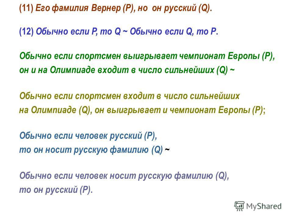 (11) Его фамилия Вернер (P), но он русский (Q). (12) Обычно если P, то Q ~ Обычно если Q, то P. Обычно если спортсмен выигрывает чемпионат Европы (P), он и на Олимпиаде входит в число сильнейших (Q) ~ Обычно если спортсмен входит в число сильнейших н