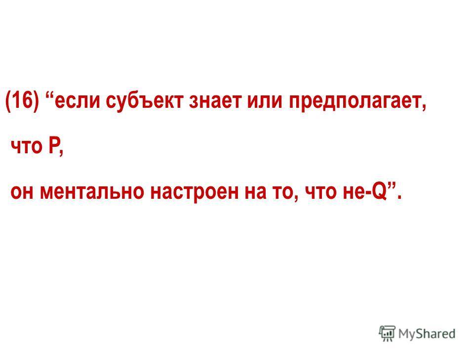 (16) если субъект знает или предполагает, что P, он ментально настроен на то, что не-Q.