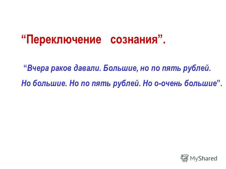 Переключение сознания. Вчера раков давали. Большие, но по пять рублей. Но большие. Но по пять рублей. Но о-очень большие.