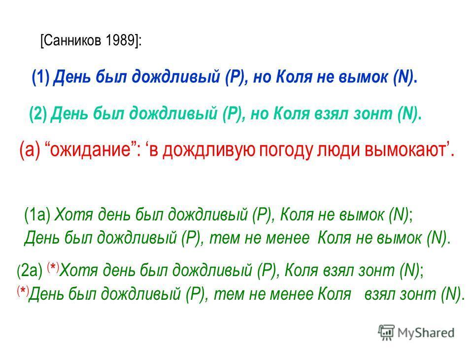 [Санников 1989]: (1) День был дождливый (P), но Коля не вымок (N). (2) День был дождливый (P), но Коля взял зонт (N). (а) ожидание: в дождливую погоду люди вымокают. (1а) Хотя день был дождливый (P), Коля не вымок (N) ; День был дождливый (P), тем не