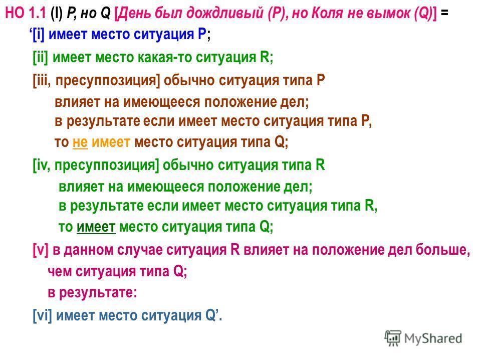 НО 1.1 (I) P, но Q [ День был дождливый (P), но Коля не вымок (Q) ] = [i] имеет место ситуация P; [ii] имеет место какая-то ситуация R; [iii, пресуппозиция] обычно ситуация типа P влияет на имеющееся положение дел; в результате если имеет место ситуа