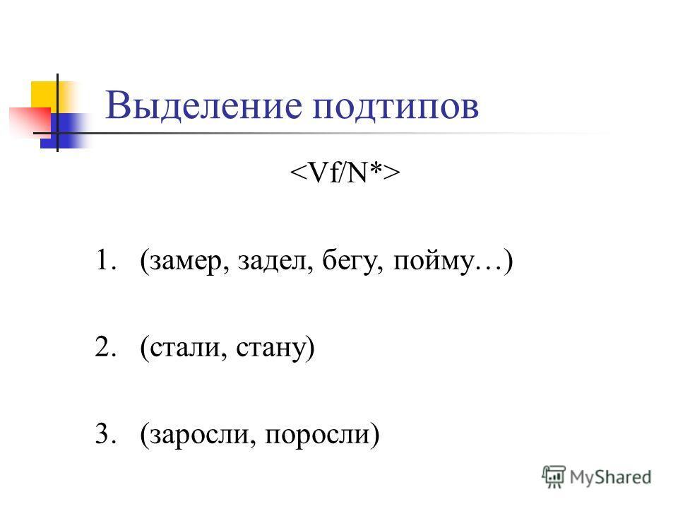 Выделение подтипов 1. (замер, задел, бегу, пойму…) 2. (стали, стану) 3. (заросли, поросли)