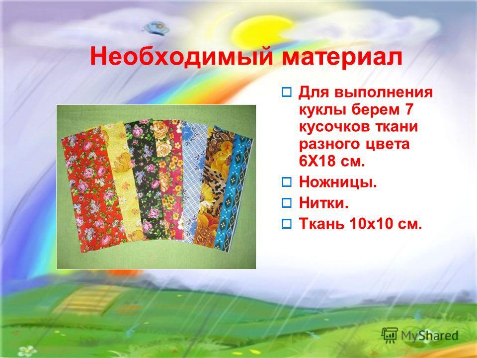 Необходимый материал Для выполнения куклы берем 7 кусочков ткани разного цвета 6Х18 см. Ножницы. Нитки. Ткань 10х10 см.