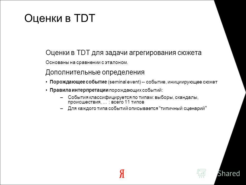 Оценки в TDT Оценки в TDT для задачи агрегирования сюжета Основаны на сравнении с эталоном. Дополнительные определения Порождающее событие (seminal event) -- событие, инициирующее сюжет Правила интерпретации порождающих событий: –События классифициру