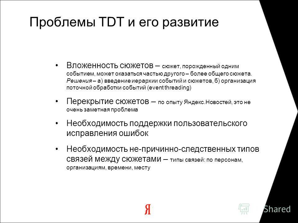 Проблемы TDT и его развитие Вложенность сюжетов – сюжет, порожденный одним событием, может оказаться частью другого – более общего сюжета. Решения – а) введение иерархии событий и сюжетов, б) организация поточной обработки событий (event threading) П