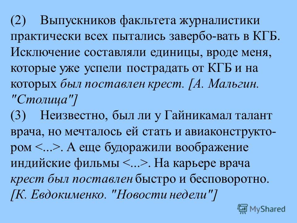(2) Выпускников факльтета журналистики практически всех пытались завербо - вать в КГБ. Исключение составляли единицы, вроде меня, которые уже успели пострадать от КГБ и на которых был поставлен крест. [А. Мальгин.