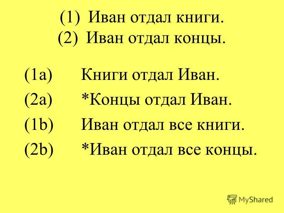 (1)Иван отдал книги. (2)Иван отдал концы. (1a)Книги отдал Иван. (2a)*Концы отдал Иван. (1b)Иван отдал все книги. (2b)*Иван отдал все концы.