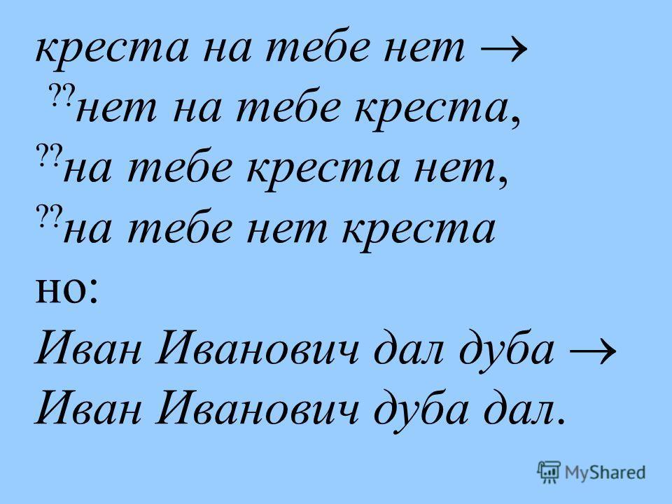 креста на тебе нет ?? нет на тебе креста, ?? на тебе креста нет, ?? на тебе нет креста но: Иван Иванович дал дуба Иван Иванович дуба дал.