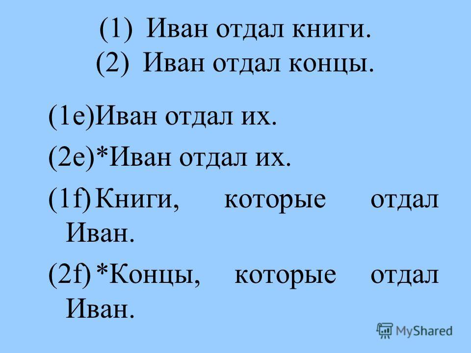 (1)Иван отдал книги. (2)Иван отдал концы. (1e)Иван отдал их. (2e)*Иван отдал их. (1f)Книги, которые отдал Иван. (2f)*Концы, которые отдал Иван.
