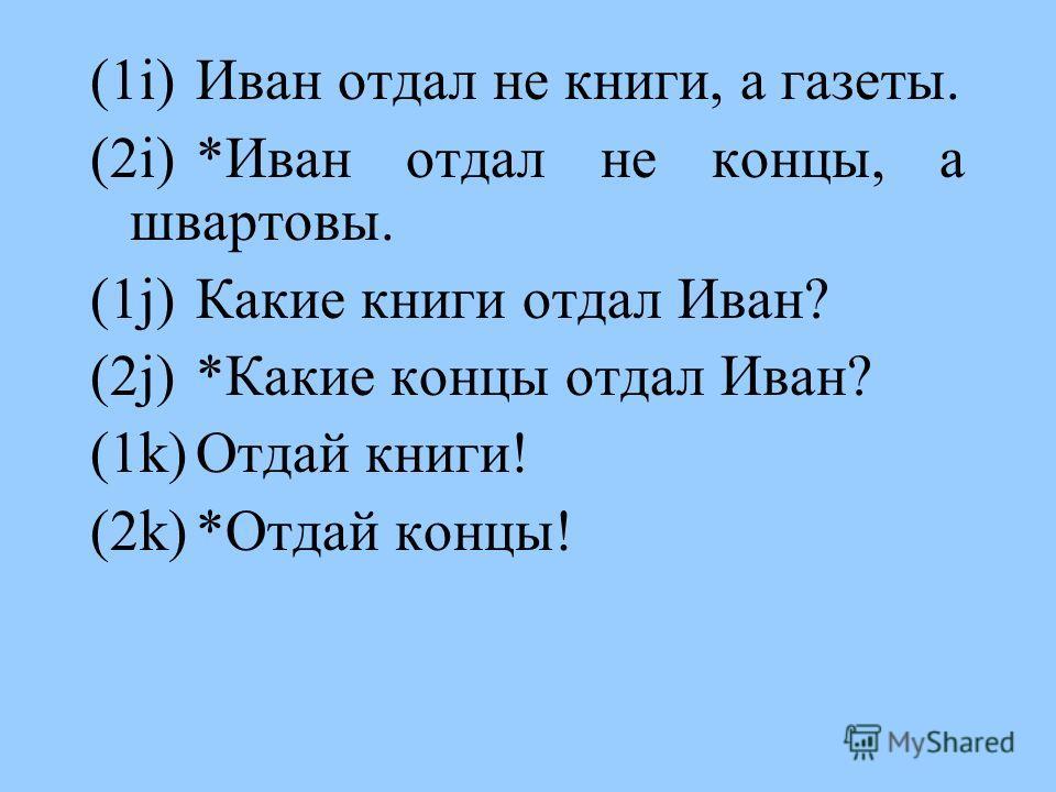 (1i)Иван отдал не книги, а газеты. (2i)*Иван отдал не концы, а швартовы. (1j)Какие книги отдал Иван? (2j)*Какие концы отдал Иван? (1k)Отдай книги! (2k)*Отдай концы!