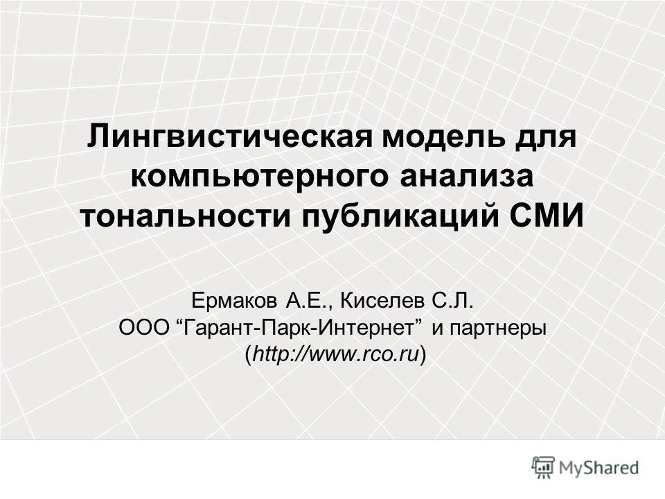Лингвистическая модель для компьютерного анализа тональности публикаций СМИ Ермаков А.Е., Киселев С.Л. ООО Гарант-Парк-Интернет и партнеры (http://www.rco.ru)