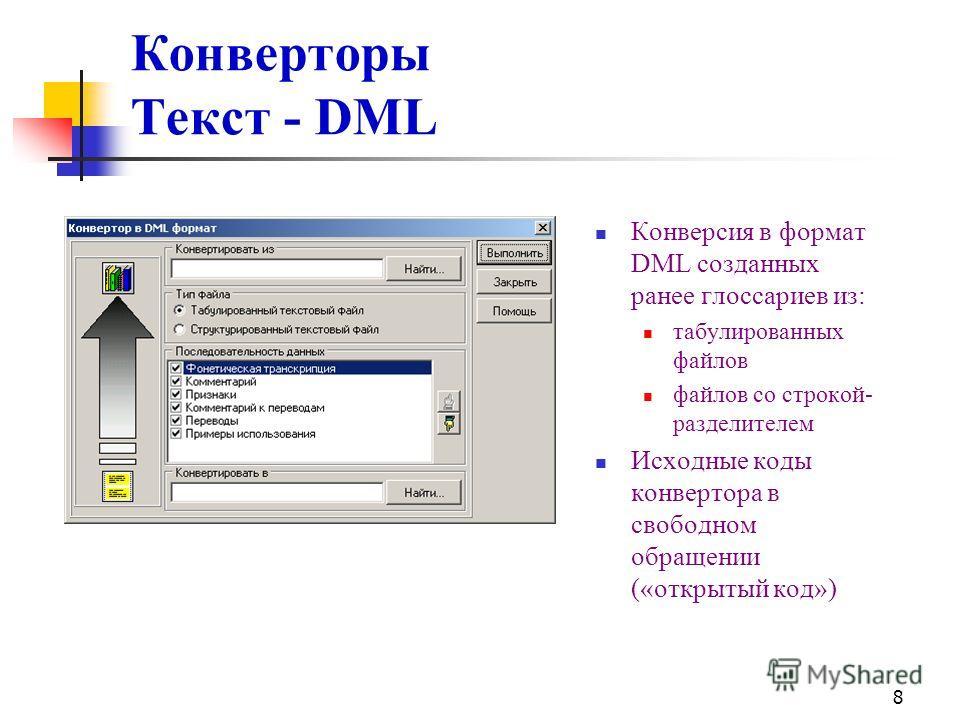 8 Конверторы Текст - DML Конверсия в формат DML созданных ранее глоссариев из: табулированных файлов файлов со строкой- разделителем Исходные коды конвертора в свободном обращении («открытый код»)