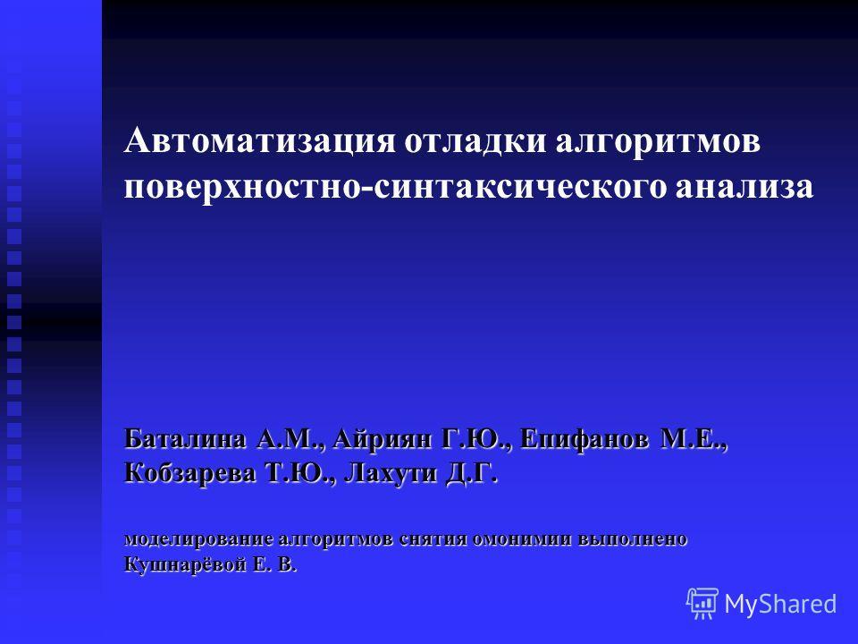 Автоматизация отладки алгоритмов поверхностно синтаксического анализа Баталина А.М., Айриян Г.Ю., Епифанов М.Е., Кобзарева Т.Ю., Лахути Д.Г. моделирование алгоритмов снятия омонимии выполнено Кушнарёвой Е. В.