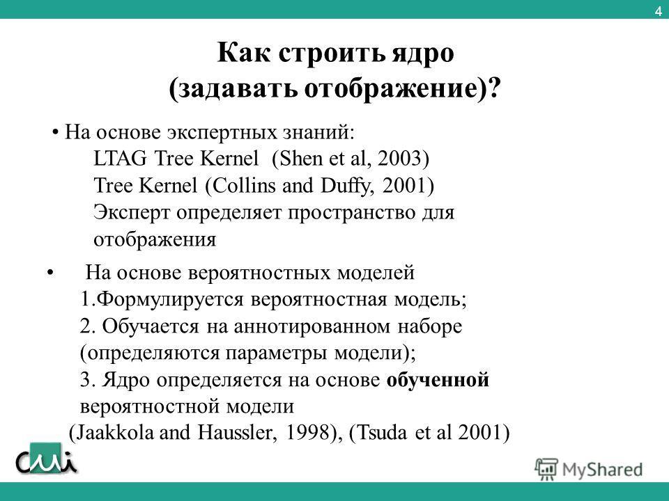 4 Как строить ядро (задавать отображение)? На основе экспертных знаний: LTAG Tree Kernel (Shen et al, 2003) Tree Kernel (Collins and Duffy, 2001) Эксперт определяет пространство для отображения На основе вероятностных моделей 1.Формулируется вероятно