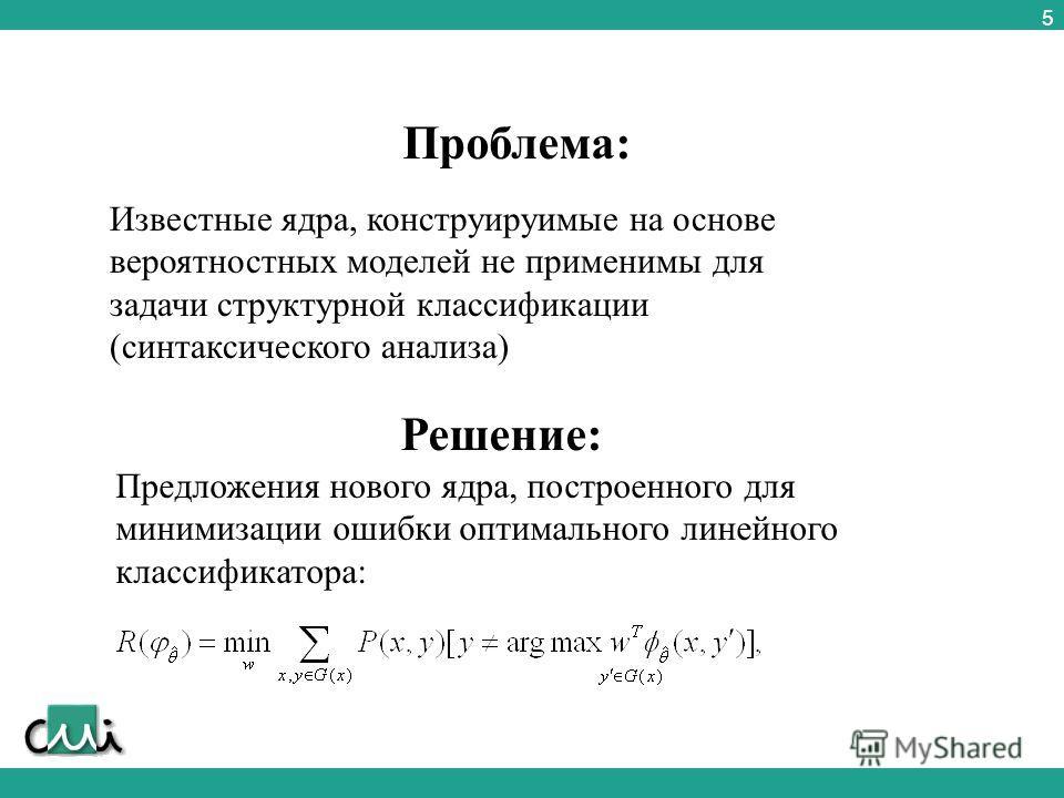 5 Проблема: Известные ядра, конструируимые на основе вероятностных моделей не применимы для задачи структурной классификации (синтаксического анализа) Решение: Предложения нового ядра, построенного для минимизации ошибки оптимального линейного класси