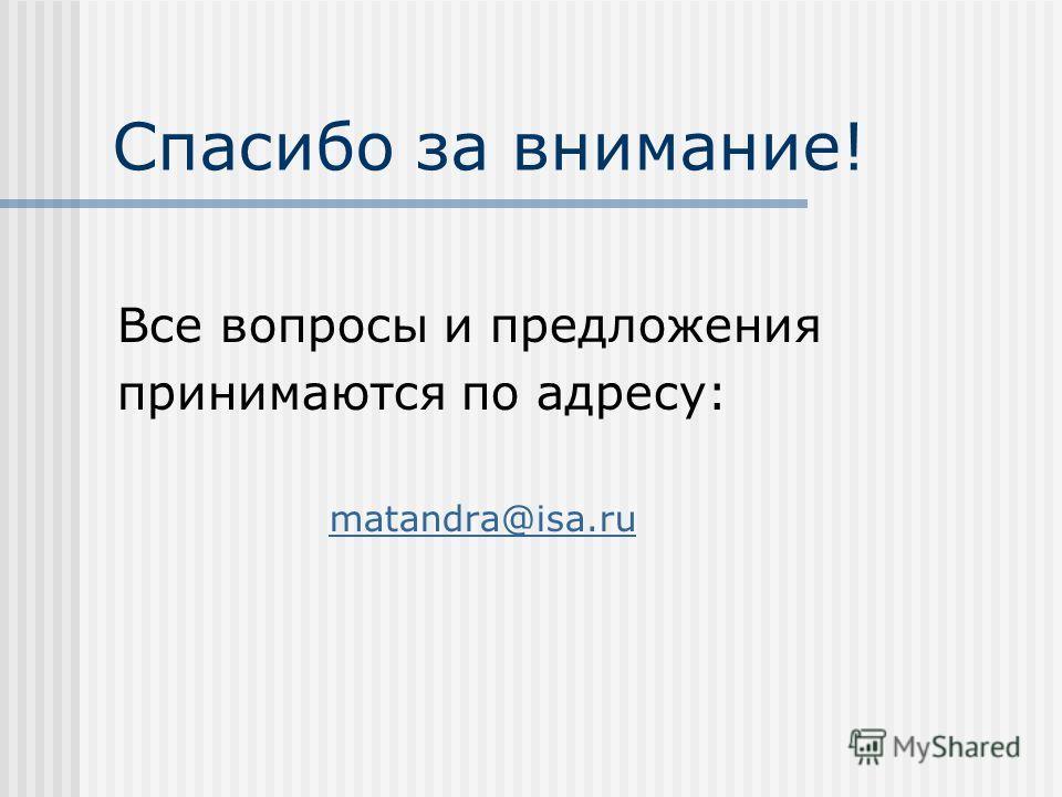 Спасибо за внимание! Все вопросы и предложения принимаются по адресу: matandra@isa.ru