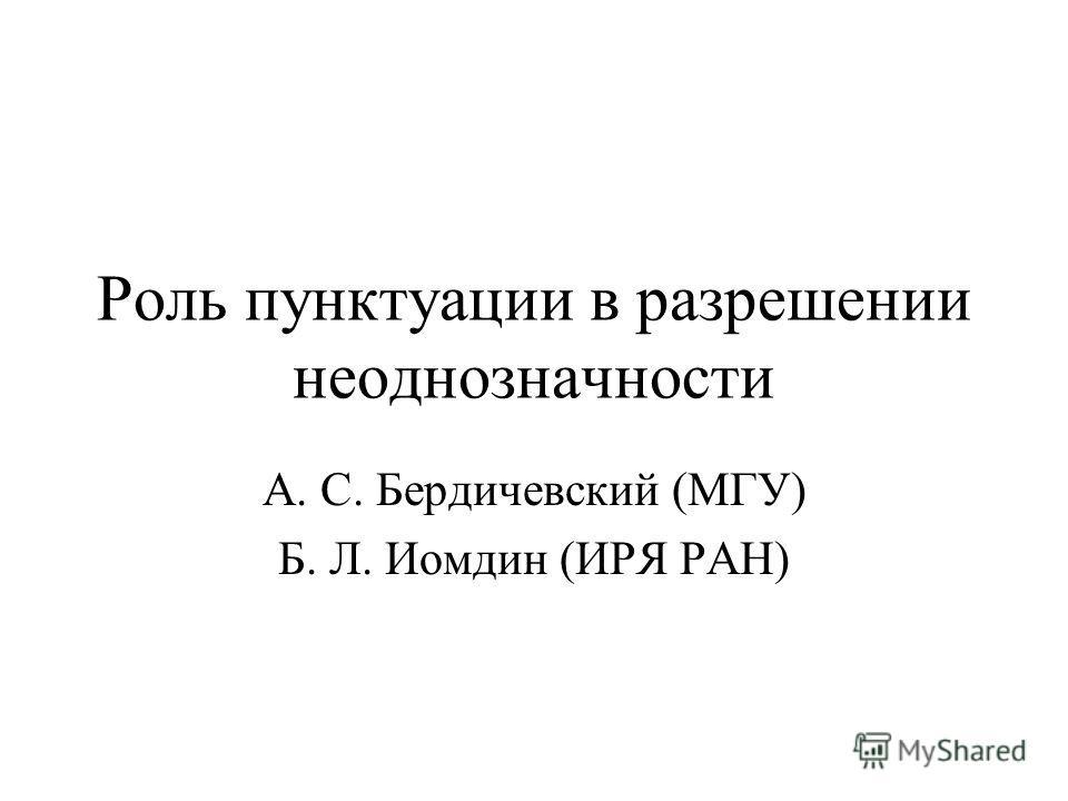 Роль пунктуации в разрешении неоднозначности А. С. Бердичевский (МГУ) Б. Л. Иомдин (ИРЯ РАН)