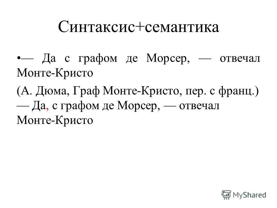 Синтаксис+семантика Да с графом де Морсер, отвечал Монте-Кристо (А. Дюма, Граф Монте-Кристо, пер. с франц.) Да, с графом де Морсер, отвечал Монте-Кристо