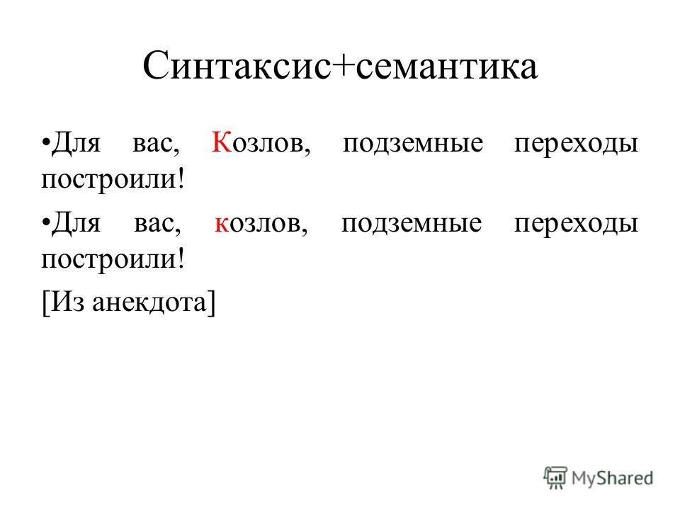 Синтаксис+семантика Для вас, Козлов, подземные переходы построили! Для вас, козлов, подземные переходы построили! [Из анекдота]