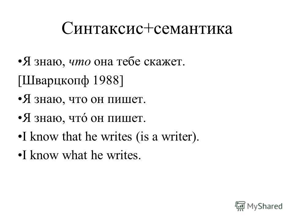 Синтаксис+семантика Я знаю, что она тебе скажет. [Шварцкопф 1988] Я знаю, что он пишет. Я знаю, чтó он пишет. I know that he writes (is a writer). I know what he writes.