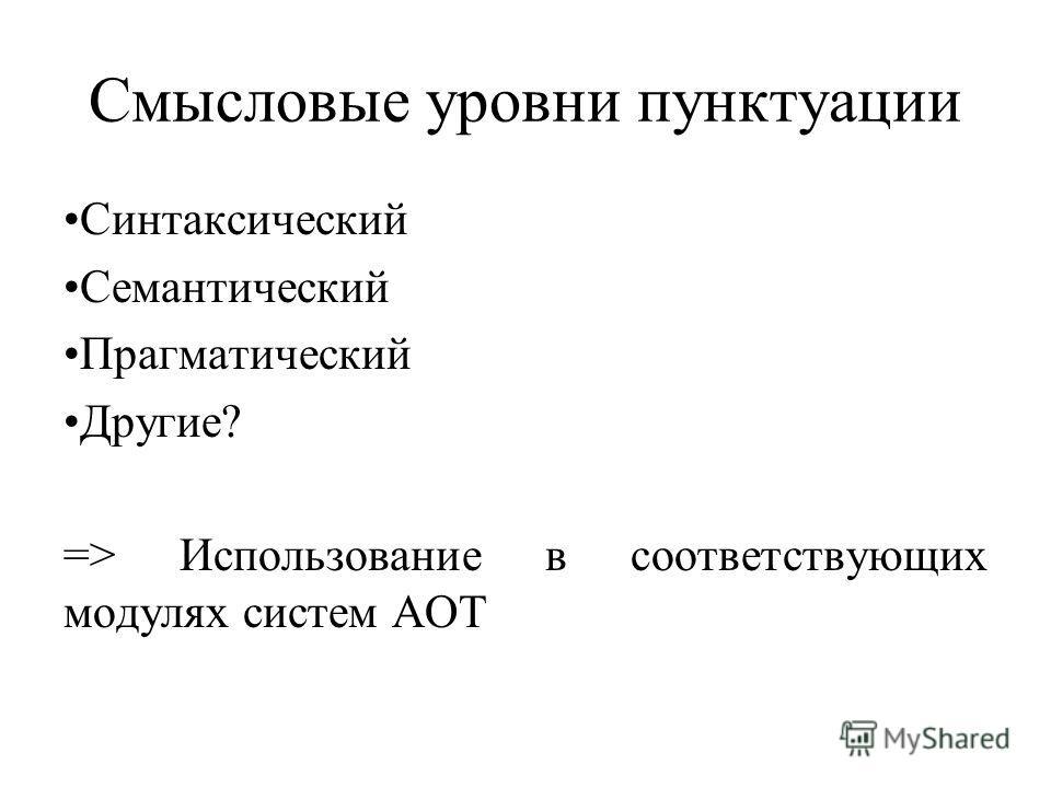 Смысловые уровни пунктуации Синтаксический Семантический Прагматический Другие? => Использование в соответствующих модулях систем АОТ