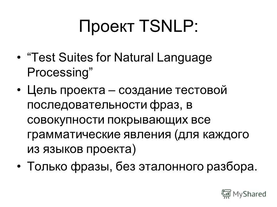 Проект TSNLP: Test Suites for Natural Language Processing Цель проекта – создание тестовой последовательности фраз, в совокупности покрывающих все грамматические явления (для каждого из языков проекта) Только фразы, без эталонного разбора.