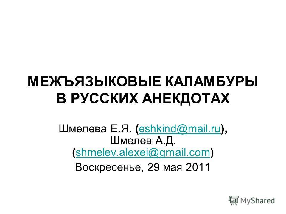 МЕЖЪЯЗЫКОВЫЕ КАЛАМБУРЫ В РУССКИХ АНЕКДОТАХ Шмелева Е.Я. (eshkind@mail.ru), Шмелев А.Д. (shmelev.alexei@gmail.com)eshkind@mail.rushmelev.alexei@gmail.com Воскресенье, 29 мая 2011