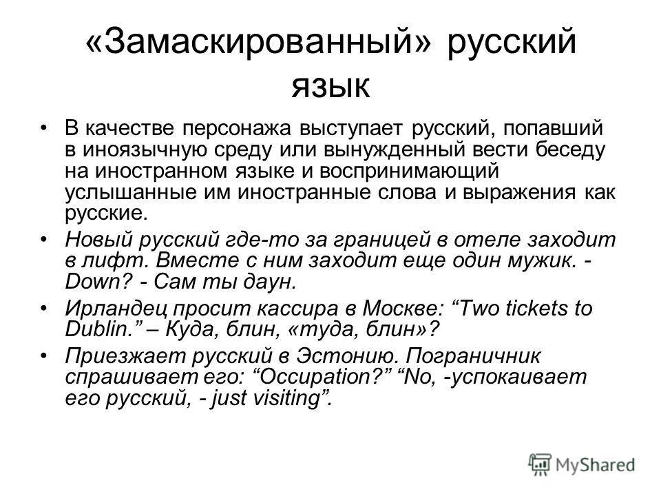 «Замаскированный» русский язык В качестве персонажа выступает русский, попавший в иноязычную среду или вынужденный вести беседу на иностранном языке и воспринимающий услышанные им иностранные слова и выражения как русские. Новый русский где-то за гра
