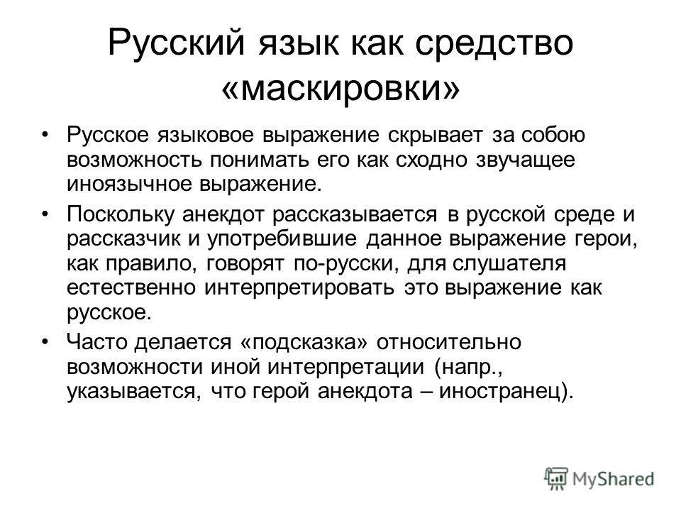 Русский язык как средство «маскировки» Русское языковое выражение скрывает за собою возможность понимать его как сходно звучащее иноязычное выражение. Поскольку анекдот рассказывается в русской среде и рассказчик и употребившие данное выражение герои