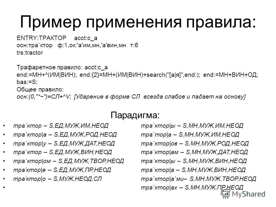 Пример применения правила: ENTRY:ТРАКТОР acct:c_a осн:тра`ктор ф:1,ок:'а'им,мн,'а'вин,мн т:6 trs:tractor Трафаретное правило: acct:c_a end:=МН+^(ИМ|ВИН); end:{2}=МН+(ИМ|ВИН)+search(