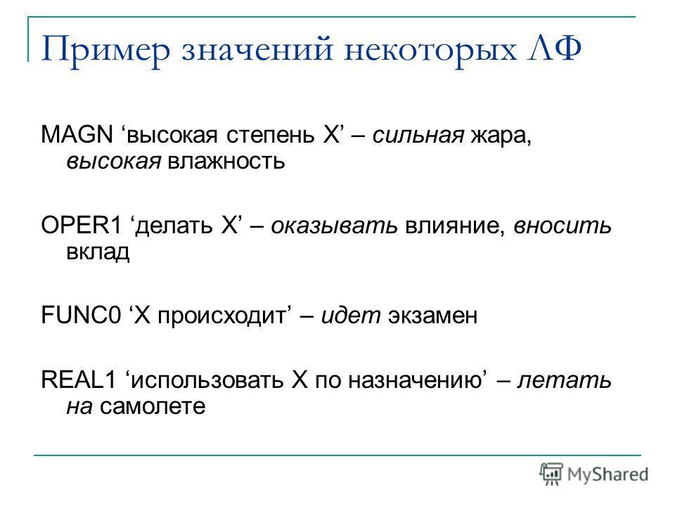 Пример значений некоторых ЛФ MAGN высокая степень X – сильная жара, высокая влажность OPER1 делать X – оказывать влияние, вносить вклад FUNC0 X происходит – идет экзамен REAL1 использовать X по назначению – летать на самолете